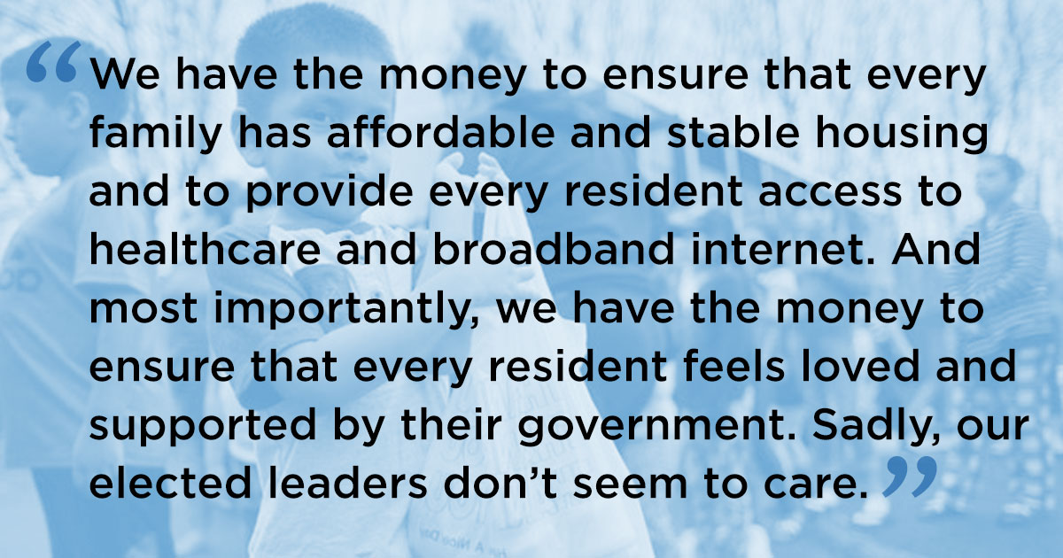 We have the money to ensure that every family has affordable and stable housing and to provide every resident access to healthcare and broadband internet. And most importantly, we have the money to ensure that every resident feels loved and supported by their government. Sadly, our elected leaders don't seem to care.